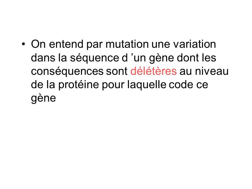 On entend par mutation une variation dans la séquence d un gène dont les conséquences sont délétères au niveau de la protéine pour laquelle code ce gè