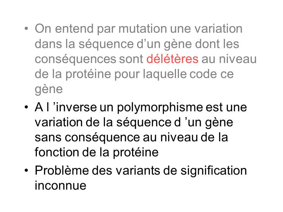 On entend par mutation une variation dans la séquence dun gène dont les conséquences sont délétères au niveau de la protéine pour laquelle code ce gèn