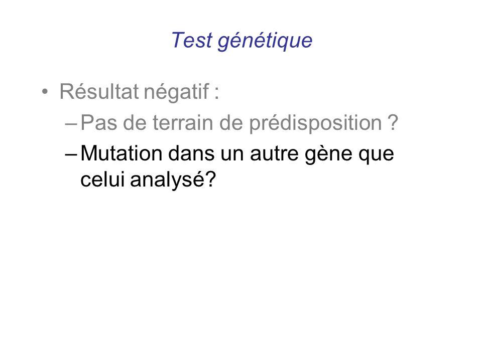 Test génétique Résultat négatif : –Pas de terrain de prédisposition ? –Mutation dans un autre gène que celui analysé?