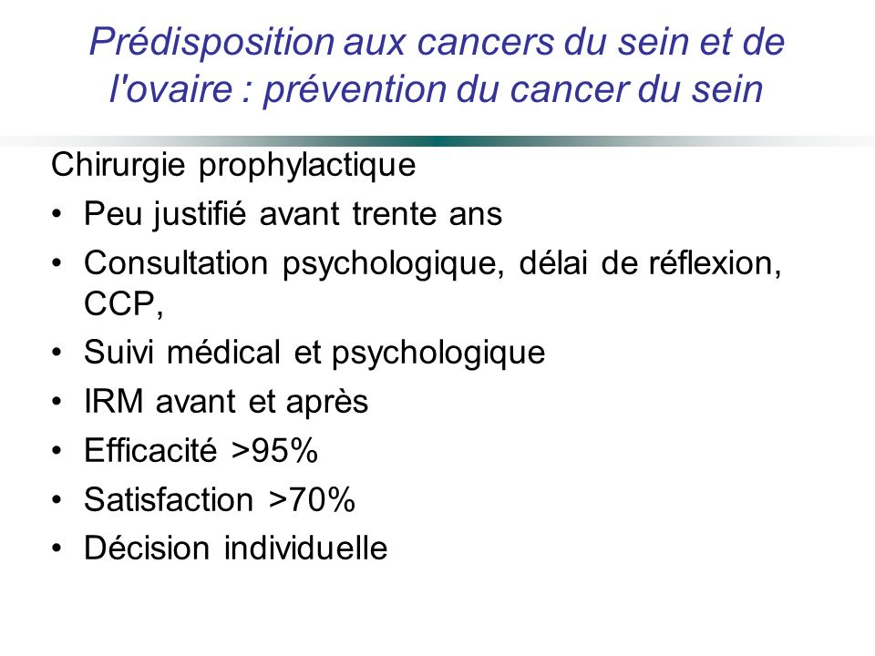 Chirurgie prophylactique Peu justifié avant trente ans Consultation psychologique, délai de réflexion, CCP, Suivi médical et psychologique IRM avant e