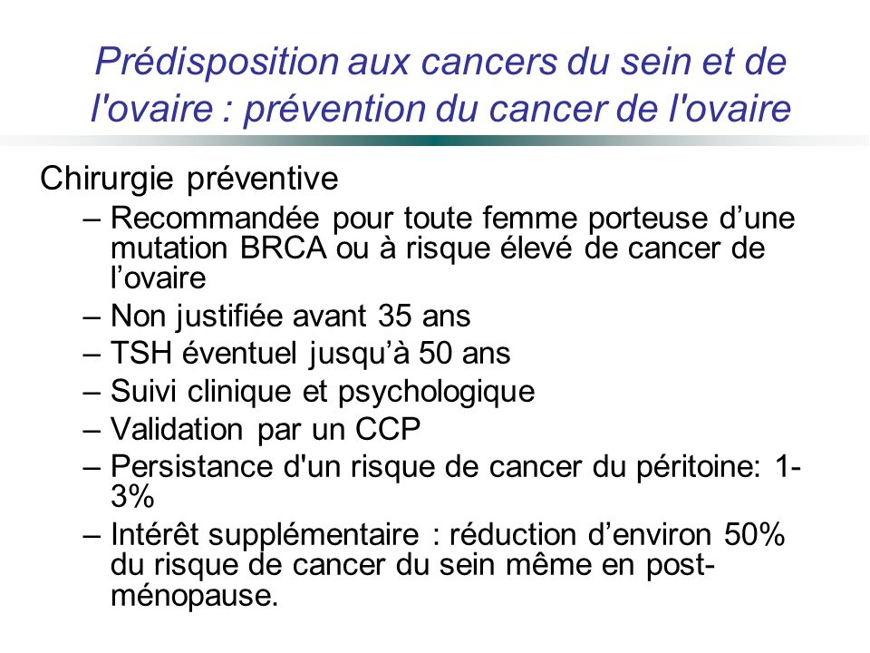 Chirurgie préventive –Recommandée pour toute femme porteuse dune mutation BRCA ou à risque élevé de cancer de lovaire –Non justifiée avant 35 ans –TSH
