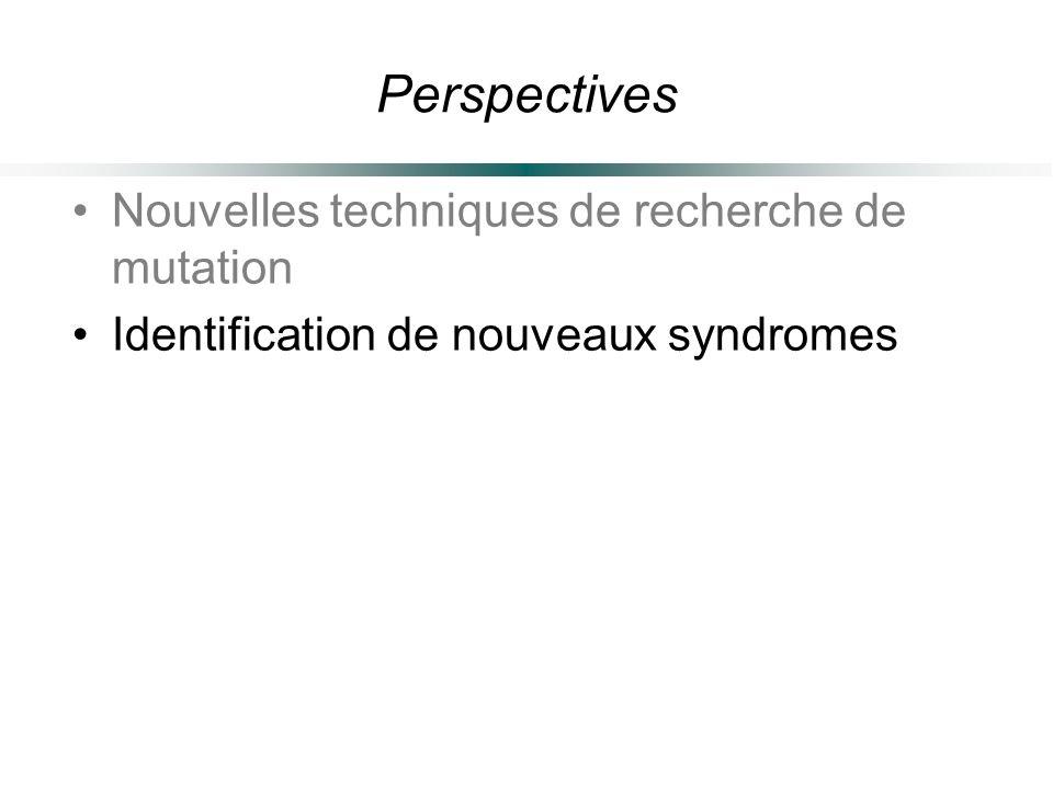 Perspectives Nouvelles techniques de recherche de mutation Identification de nouveaux syndromes