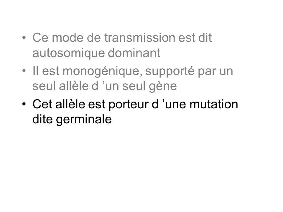 Ce mode de transmission est dit autosomique dominant Il est monogénique, supporté par un seul allèle d un seul gène Cet allèle est porteur d une mutat