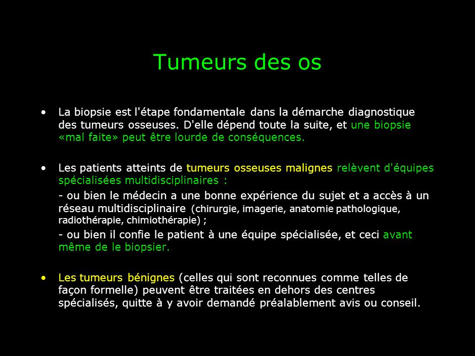 Tumeurs des os La biopsie est l'étape fondamentale dans la démarche diagnostique des tumeurs osseuses. D'elle dépend toute la suite, et une biopsie «m