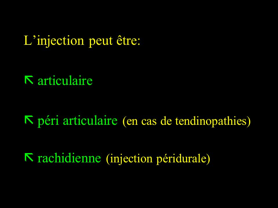 Linjection peut être: ã articulaire ã péri articulaire (en cas de tendinopathies) ã rachidienne (injection péridurale)