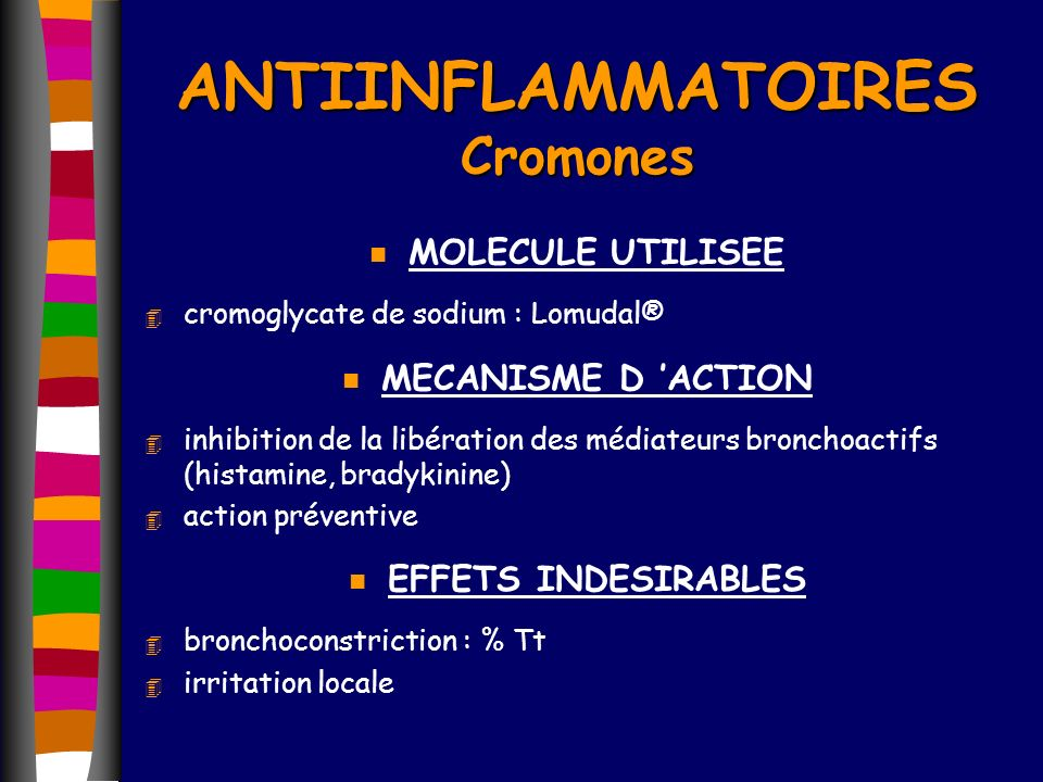 ANTIINFLAMMATOIRES Cromones n MOLECULE UTILISEE 4 cromoglycate de sodium : Lomudal® n MECANISME D ACTION 4 inhibition de la libération des médiateurs