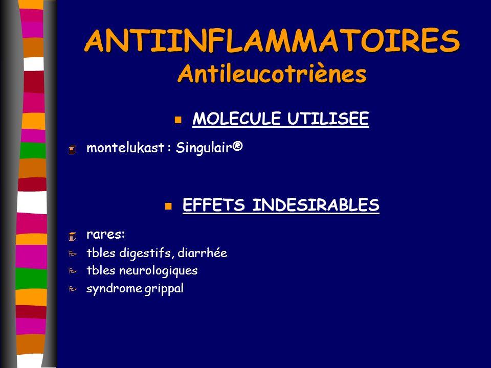 ANTIINFLAMMATOIRES Antileucotriènes n MOLECULE UTILISEE 4 montelukast : Singulair® n EFFETS INDESIRABLES 4 rares: P tbles digestifs, diarrhée P tbles