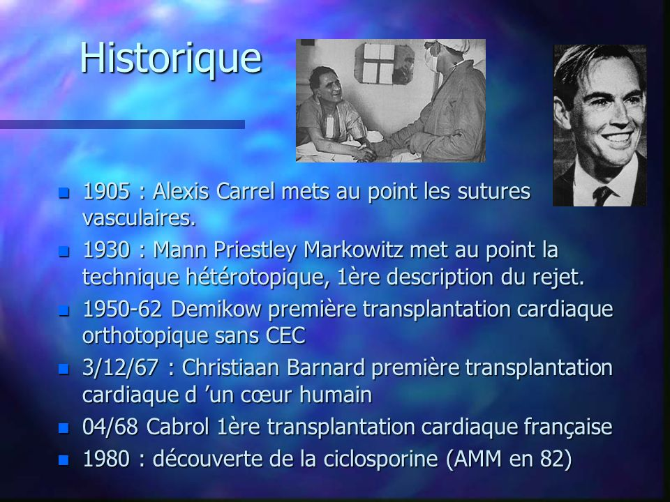 Historique n 1905 : Alexis Carrel mets au point les sutures vasculaires. n 1930 : Mann Priestley Markowitz met au point la technique hétérotopique, 1è