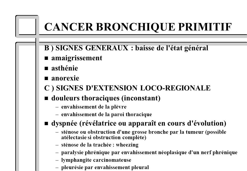 CANCER BRONCHIQUE PRIMITIF B ) SIGNES GENERAUX : baisse de l'état général n amaigrissement n asthénie n anorexie C ) SIGNES D'EXTENSION LOCO-REGIONALE