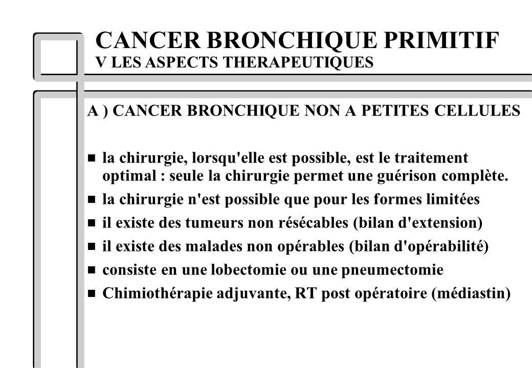 A ) CANCER BRONCHIQUE NON A PETITES CELLULES n la chirurgie, lorsqu'elle est possible, est le traitement optimal : seule la chirurgie permet une guéri
