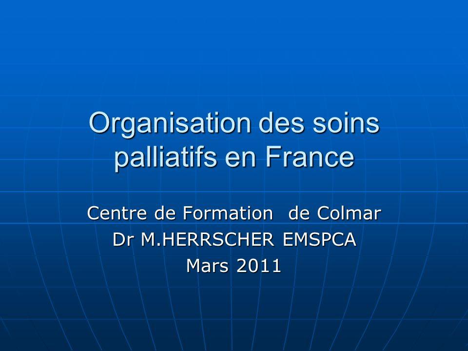 Organisation des soins palliatifs en France Centre de Formation de Colmar Dr M.HERRSCHER EMSPCA Mars 2011