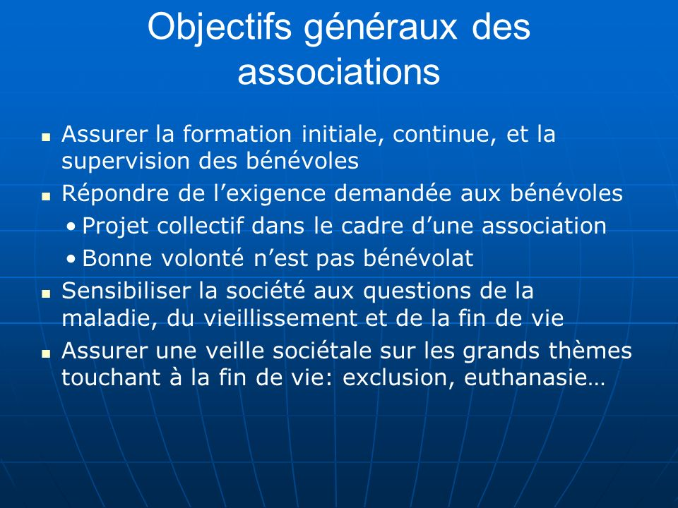 Objectifs généraux des associations Assurer la formation initiale, continue, et la supervision des bénévoles Répondre de lexigence demandée aux bénévo