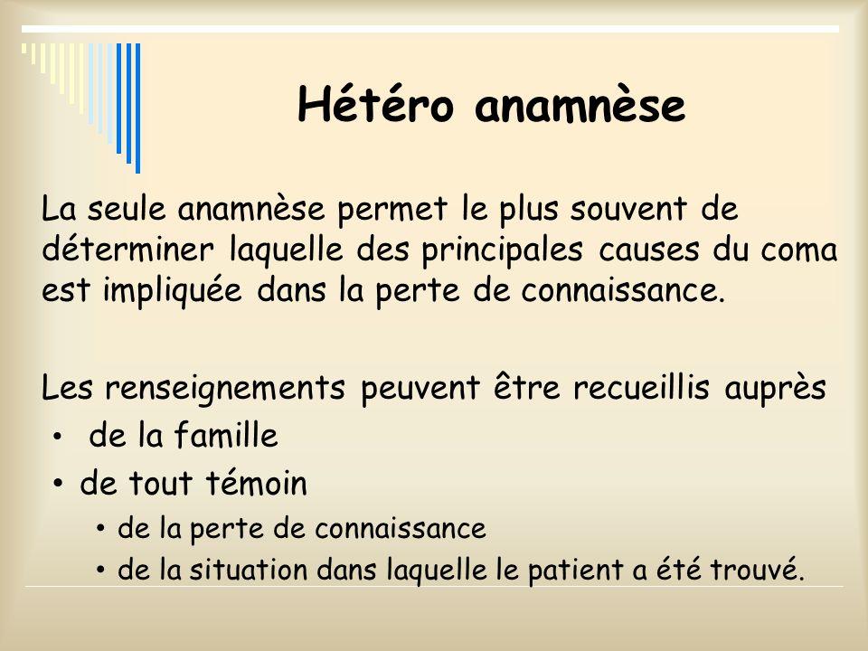 Hétéro anamnèse La seule anamnèse permet le plus souvent de déterminer laquelle des principales causes du coma est impliquée dans la perte de connaiss