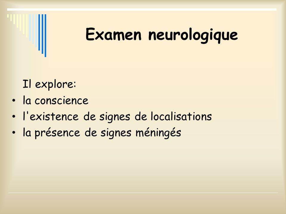 Examen neurologique Il explore: la conscience l'existence de signes de localisations la présence de signes méningés