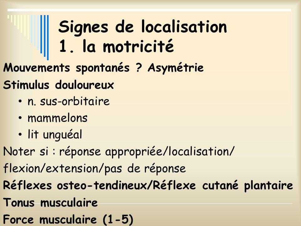 Signes de localisation 1. la motricité Mouvements spontanés ? Asymétrie Stimulus douloureux n. sus-orbitaire mammelons lit unguéal Noter si : réponse