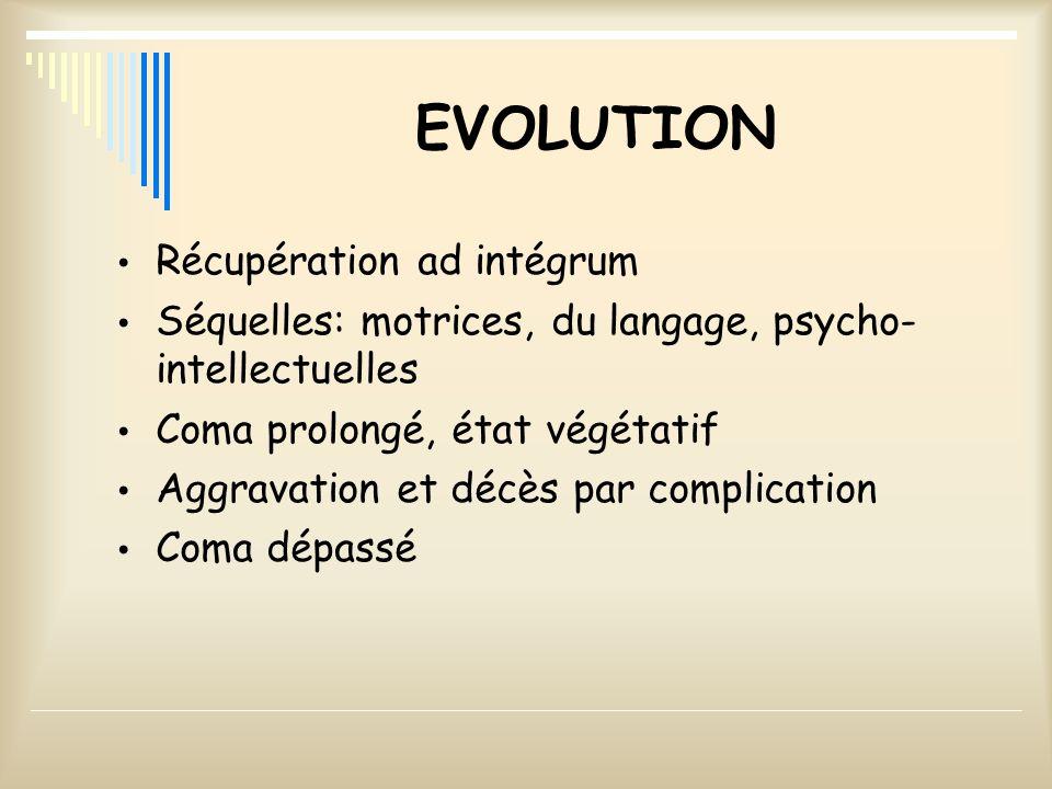 EVOLUTION Récupération ad intégrum Séquelles: motrices, du langage, psycho- intellectuelles Coma prolongé, état végétatif Aggravation et décès par com