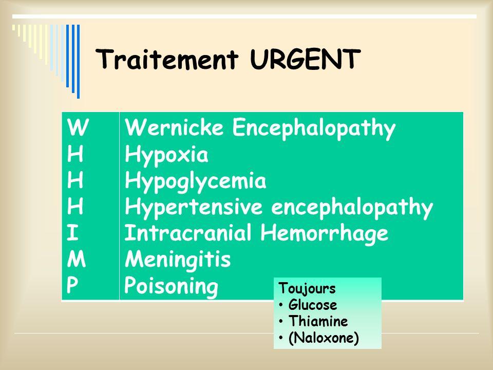 Traitement URGENT WHHHIMPWHHHIMP Wernicke Encephalopathy Hypoxia Hypoglycemia Hypertensive encephalopathy Intracranial Hemorrhage Meningitis Poisoning