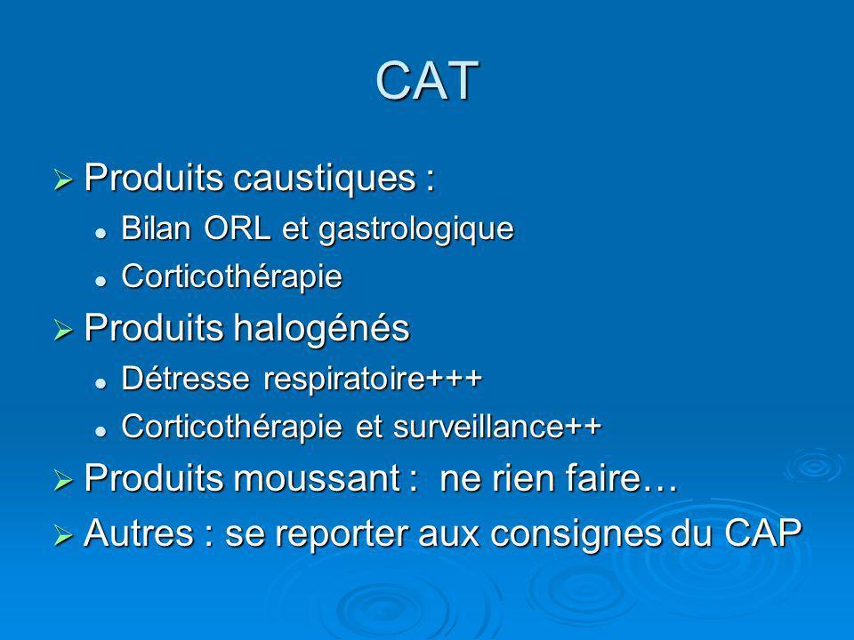 CAT Produits caustiques : Produits caustiques : Bilan ORL et gastrologique Bilan ORL et gastrologique Corticothérapie Corticothérapie Produits halogén