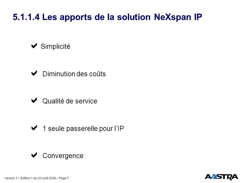 Version 1 – Edition 1 du 22 Août 2006 – Page 7 5.1.1.4 Les apports de la solution NeXspan IP Simplicité Diminution des coûts Qualité de service 1 seul