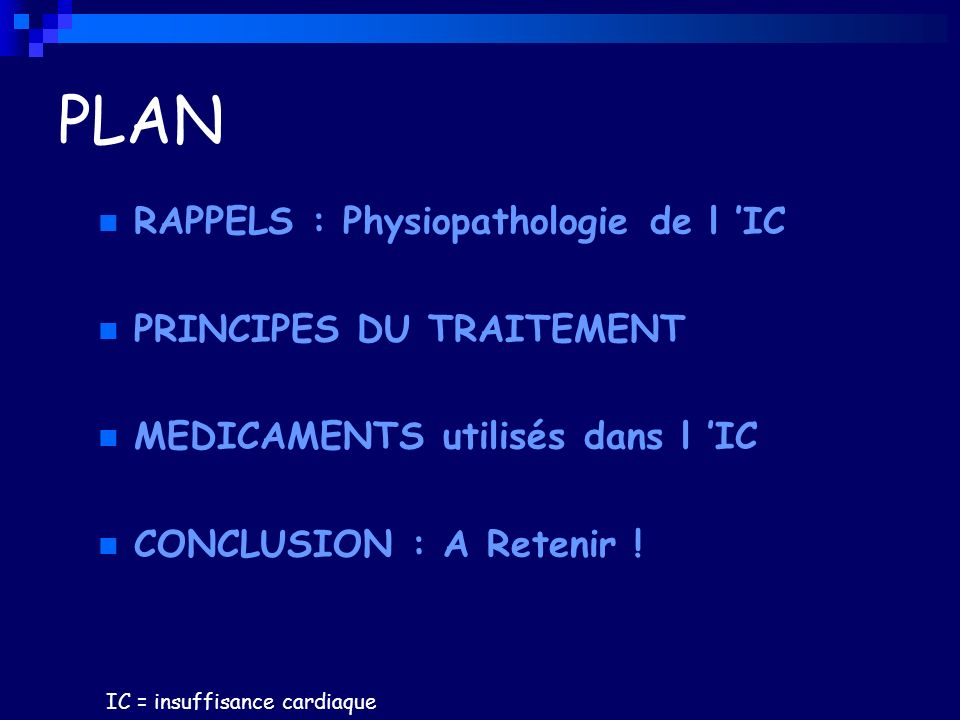 PLAN RAPPELS : Physiopathologie de l IC PRINCIPES DU TRAITEMENT MEDICAMENTS utilisés dans l IC CONCLUSION : A Retenir ! IC = insuffisance cardiaque