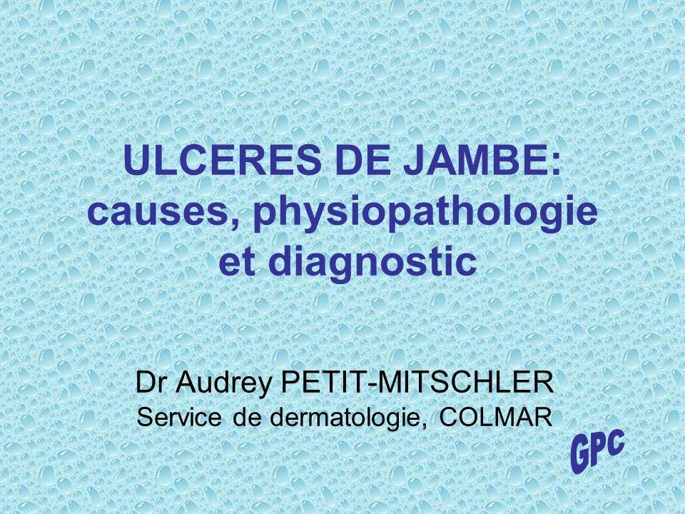 ULCERES DE JAMBE: causes, physiopathologie et diagnostic Dr Audrey PETIT-MITSCHLER Service de dermatologie, COLMAR