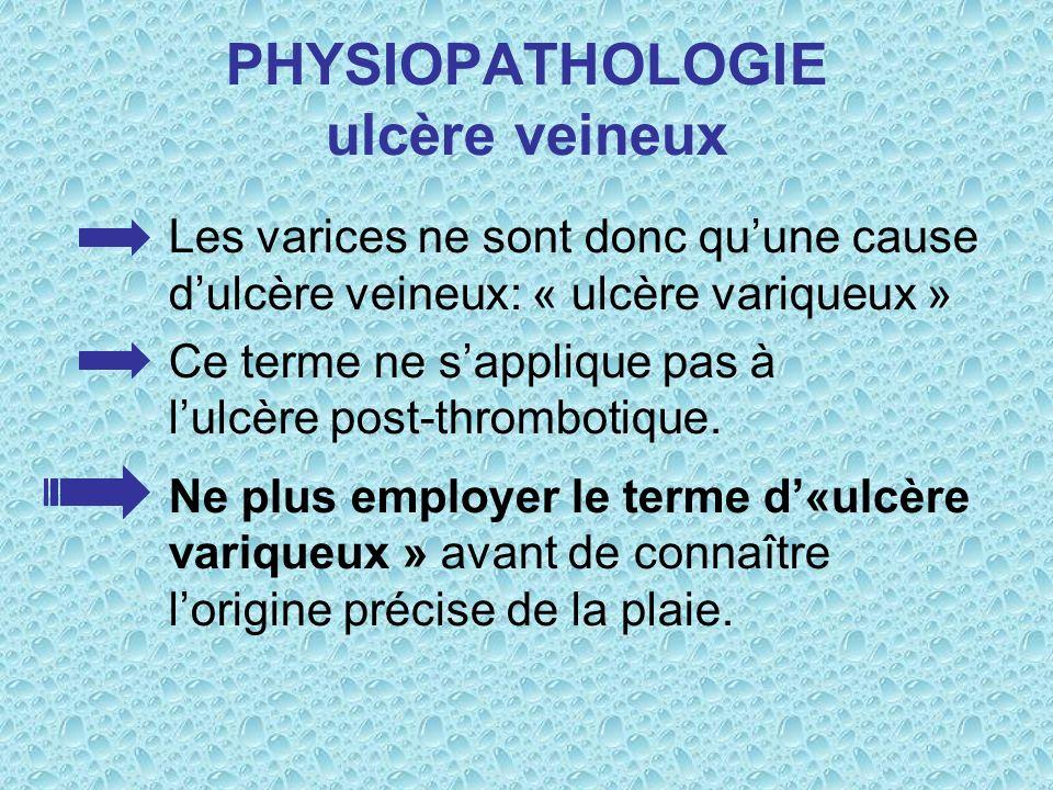 PHYSIOPATHOLOGIE ulcère veineux Les varices ne sont donc quune cause dulcère veineux: « ulcère variqueux » Ce terme ne sapplique pas à lulcère post-th