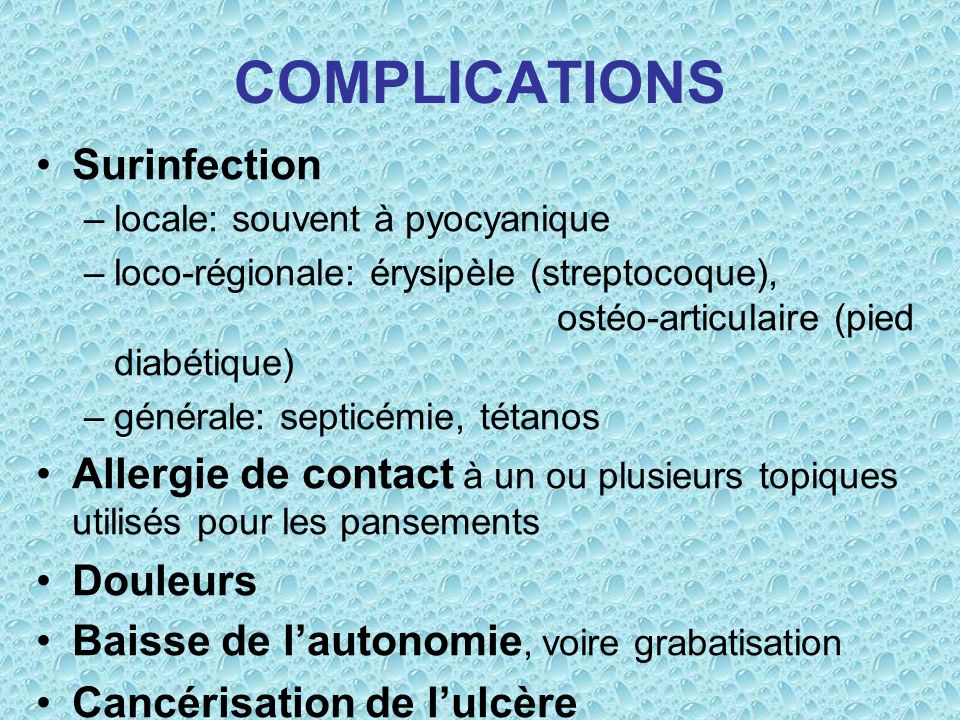 COMPLICATIONS Surinfection –locale: souvent à pyocyanique –loco-régionale: érysipèle (streptocoque), ostéo-articulaire (pied diabétique) –générale: se