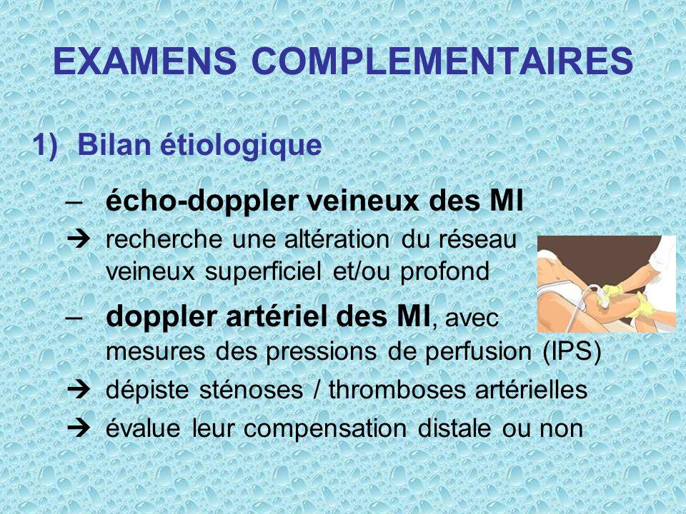 EXAMENS COMPLEMENTAIRES 1)Bilan étiologique –écho-doppler veineux des MI recherche une altération du réseau veineux superficiel et/ou profond –doppler