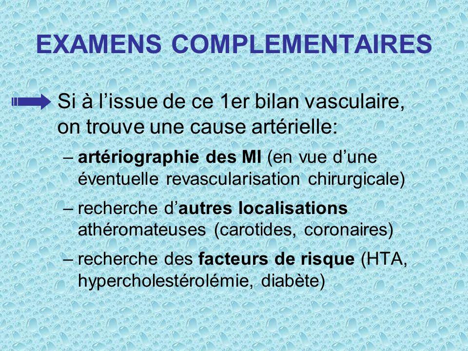 EXAMENS COMPLEMENTAIRES Si à lissue de ce 1er bilan vasculaire, on trouve une cause artérielle: –artériographie des MI (en vue dune éventuelle revascu