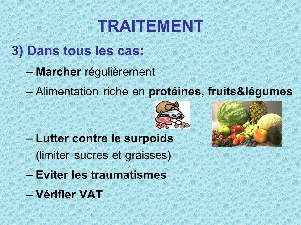 TRAITEMENT 3) Dans tous les cas: –Marcher régulièrement –Alimentation riche en protéines, fruits&légumes –Lutter contre le surpoids (limiter sucres et