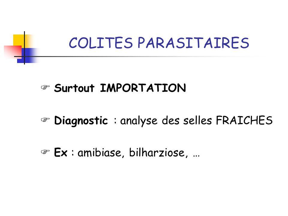 COLITES PARASITAIRES Surtout IMPORTATION Diagnostic : analyse des selles FRAICHES Ex : amibiase, bilharziose, …