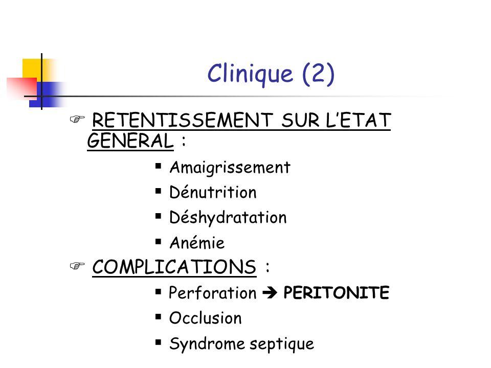 Clinique (2) RETENTISSEMENT SUR LETAT GENERAL : Amaigrissement Dénutrition Déshydratation Anémie COMPLICATIONS : Perforation PERITONITE Occlusion Synd