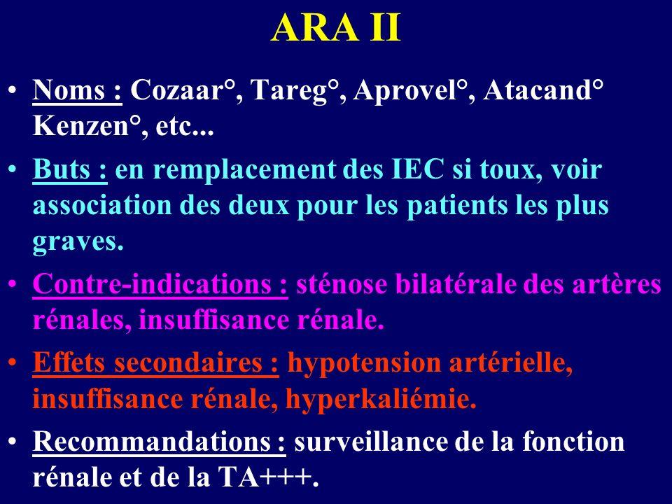 ARA II Noms : Cozaar°, Tareg°, Aprovel°, Atacand° Kenzen°, etc... Buts : en remplacement des IEC si toux, voir association des deux pour les patients