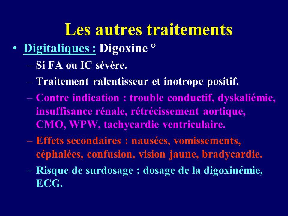 Les autres traitements Digitaliques : Digoxine ° –Si FA ou IC sévère. –Traitement ralentisseur et inotrope positif. –Contre indication : trouble condu