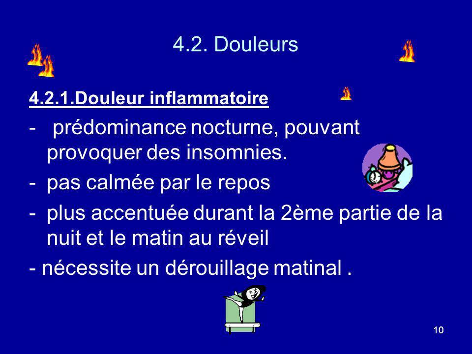 10 4.2. Douleurs 4.2.1.Douleur inflammatoire - prédominance nocturne, pouvant provoquer des insomnies. -pas calmée par le repos -plus accentuée durant