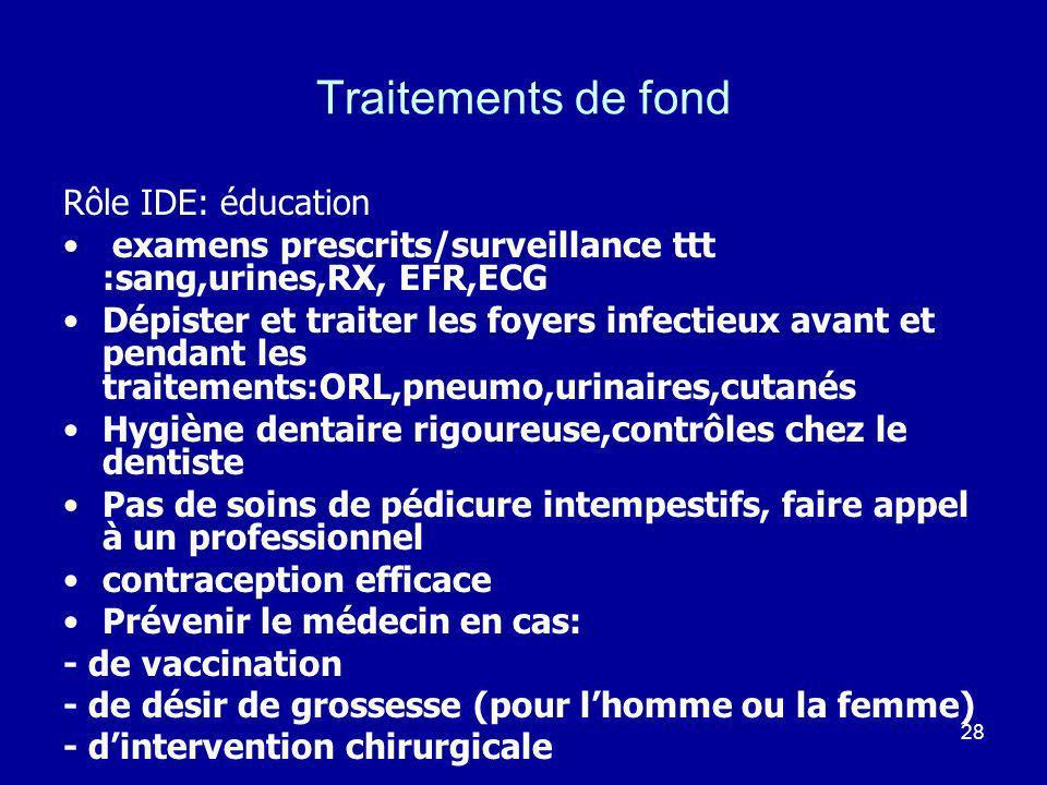 28 Traitements de fond Rôle IDE: éducation examens prescrits/surveillance ttt :sang,urines,RX, EFR,ECG Dépister et traiter les foyers infectieux avant