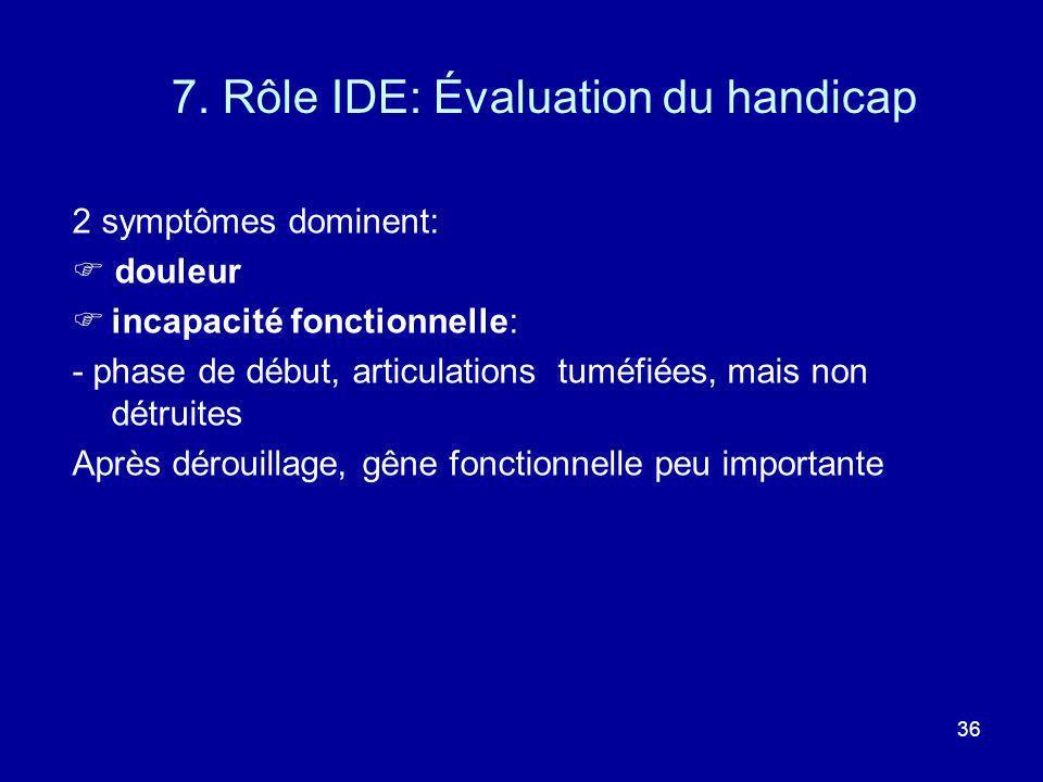 36 7. Rôle IDE: Évaluation du handicap 2 symptômes dominent: douleur incapacité fonctionnelle: - phase de début, articulations tuméfiées, mais non dét