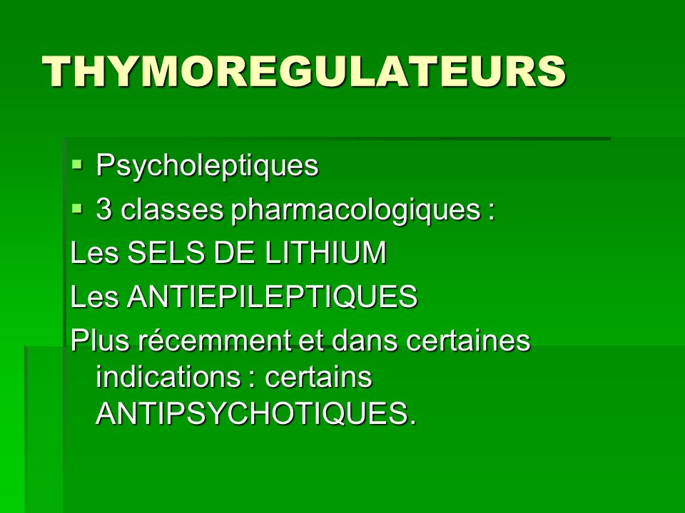 THYMOREGULATEURS Psycholeptiques Psycholeptiques 3 classes pharmacologiques : 3 classes pharmacologiques : Les SELS DE LITHIUM Les ANTIEPILEPTIQUES Pl