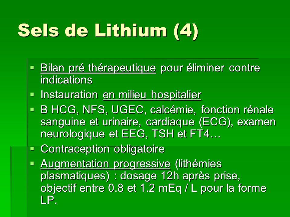 Sels de Lithium (4) Bilan pré thérapeutique pour éliminer contre indications Bilan pré thérapeutique pour éliminer contre indications Instauration en milieu hospitalier Instauration en milieu hospitalier B HCG, NFS, UGEC, calcémie, fonction rénale sanguine et urinaire, cardiaque (ECG), examen neurologique et EEG, TSH et FT4… B HCG, NFS, UGEC, calcémie, fonction rénale sanguine et urinaire, cardiaque (ECG), examen neurologique et EEG, TSH et FT4… Contraception obligatoire Contraception obligatoire Augmentation progressive (lithémies plasmatiques) : dosage 12h après prise, objectif entre 0.8 et 1.2 mEq / L pour la forme LP.