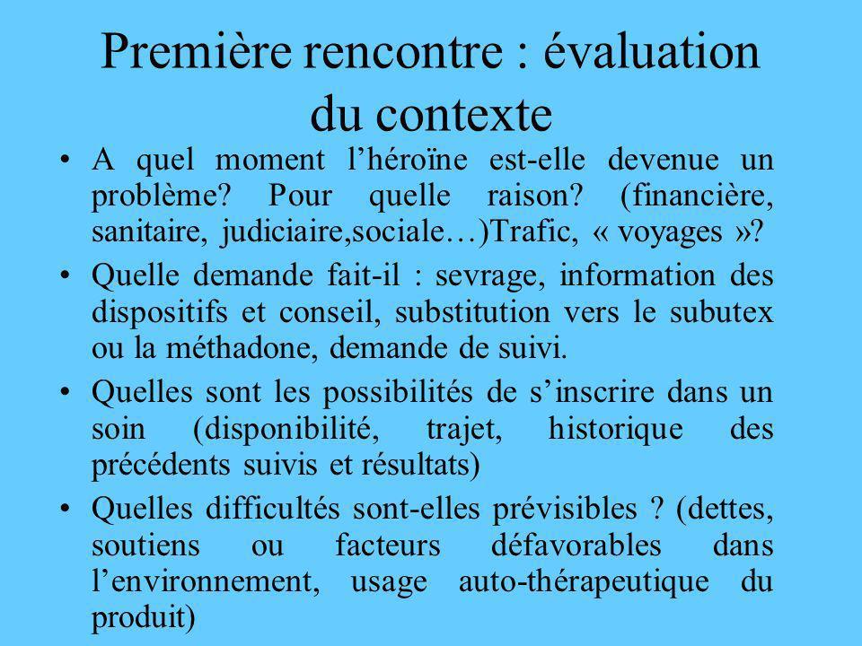 Première rencontre : évaluation du contexte A quel moment lhéroïne est-elle devenue un problème? Pour quelle raison? (financière, sanitaire, judiciair