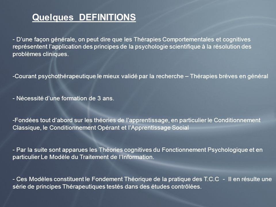 Quelques DEFINITIONS - Dune façon générale, on peut dire que les Thérapies Comportementales et cognitives représentent lapplication des principes de l