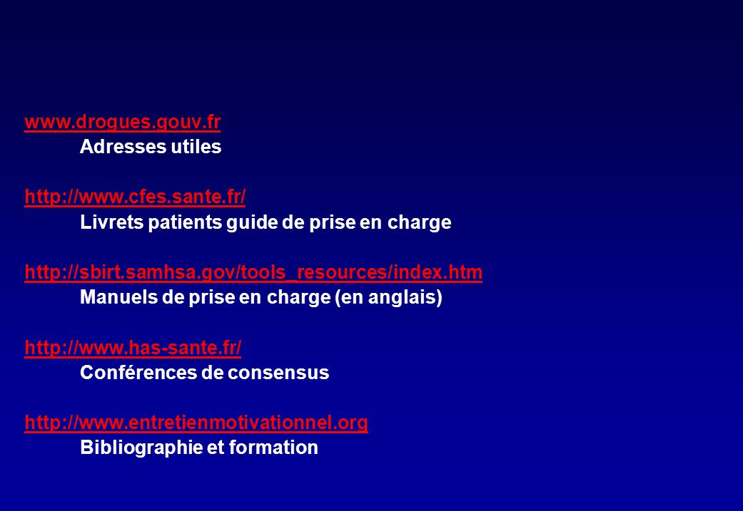 www.drogues.gouv.fr Adresses utiles http://www.cfes.sante.fr/ Livrets patients guide de prise en charge http://sbirt.samhsa.gov/tools_resources/index.