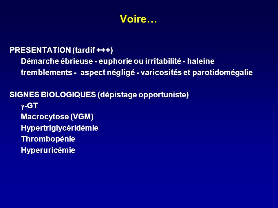Voire… PRESENTATION (tardif +++) Démarche ébrieuse - euphorie ou irritabilité - haleine tremblements - aspect négligé - varicosités et parotidomégalie SIGNES BIOLOGIQUES (dépistage opportuniste) -GT Macrocytose (VGM) Hypertriglycéridémie Thrombopénie Hyperuricémie