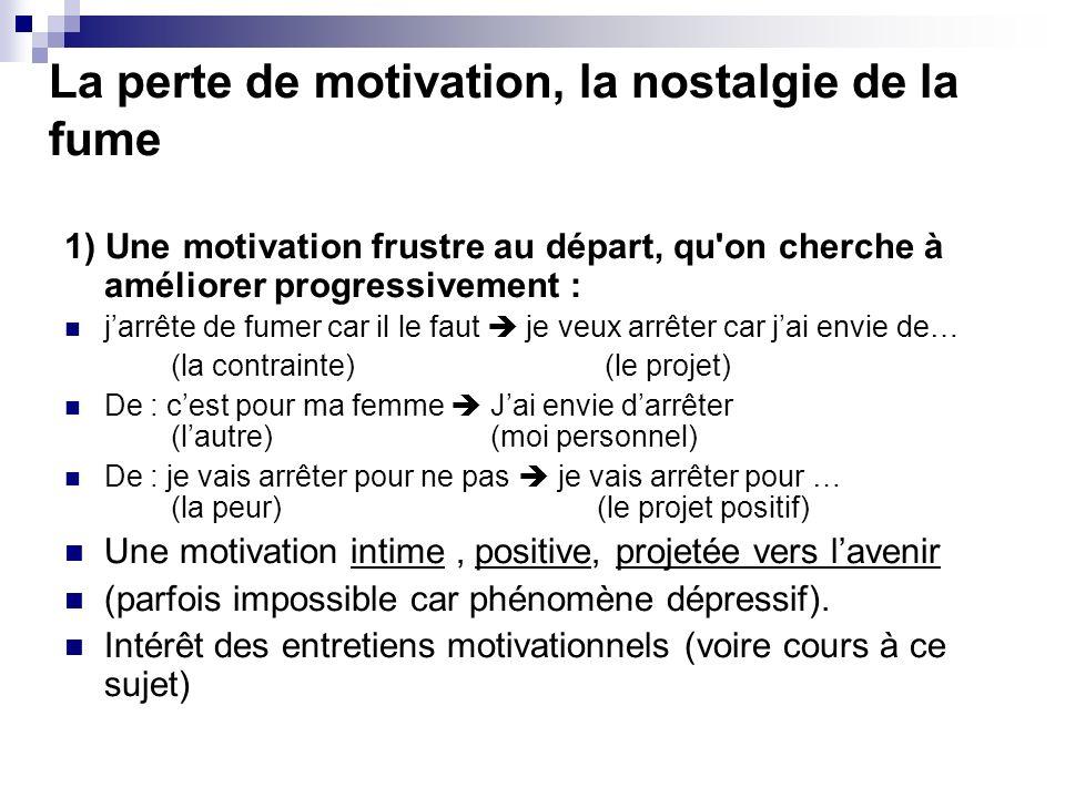 La perte de motivation, la nostalgie de la fume 1) Une motivation frustre au départ, qu'on cherche à améliorer progressivement : jarrête de fumer car