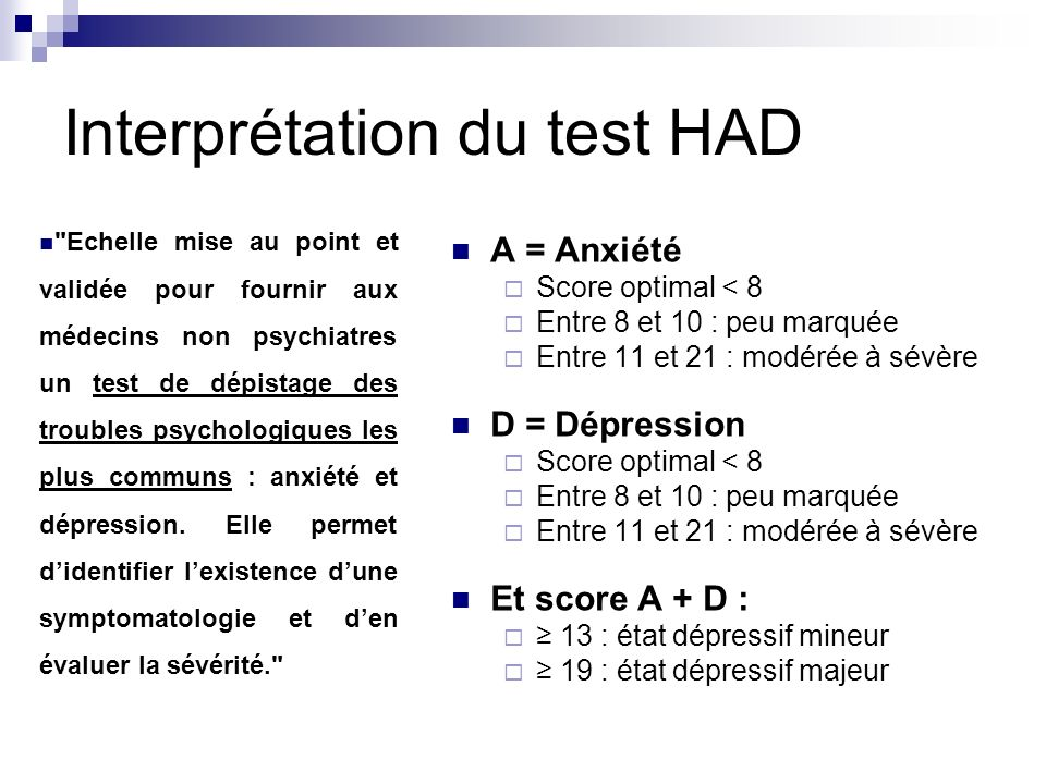 Interprétation du test HAD A = Anxiété Score optimal < 8 Entre 8 et 10 : peu marquée Entre 11 et 21 : modérée à sévère D = Dépression Score optimal <