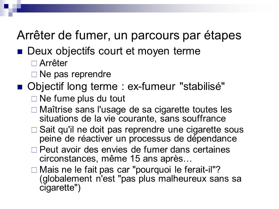 Arrêter de fumer, un parcours par étapes Deux objectifs court et moyen terme Arrêter Ne pas reprendre Objectif long terme : ex-fumeur
