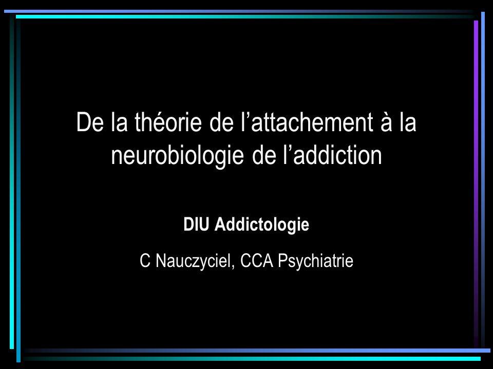 De la théorie de lattachement à la neurobiologie de laddiction DIU Addictologie C Nauczyciel, CCA Psychiatrie