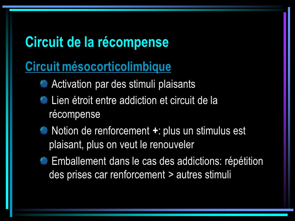 Circuit de la récompense Circuit mésocorticolimbique Activation par des stimuli plaisants Lien étroit entre addiction et circuit de la récompense Noti