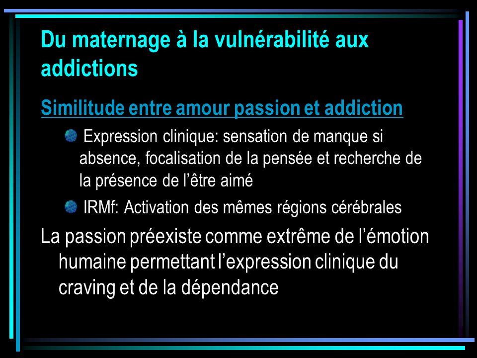 Du maternage à la vulnérabilité aux addictions Similitude entre amour passion et addiction Expression clinique: sensation de manque si absence, focali