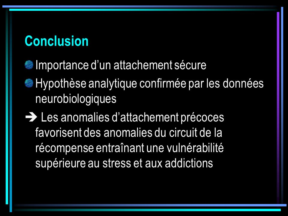 Conclusion Importance dun attachement sécure Hypothèse analytique confirmée par les données neurobiologiques Les anomalies dattachement précoces favor